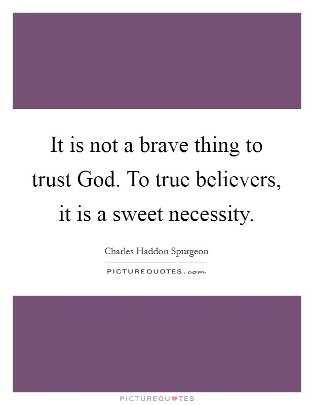 It is not a brave thing to trust God. To true believers, it is a sweet necessity Picture Quote #1