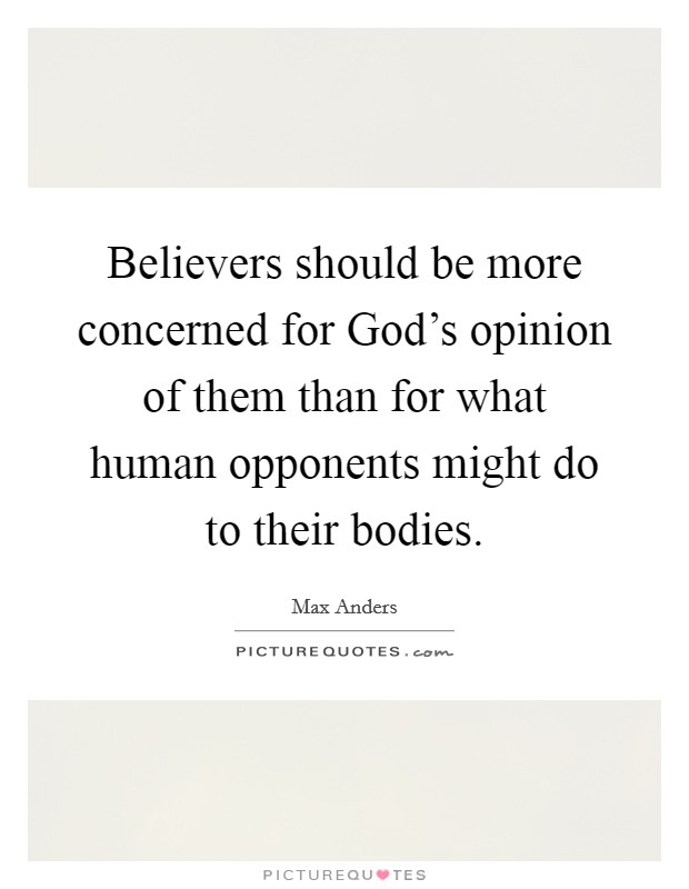 Believers should be more concerned for God's opinion of them than for what human opponents might do to their bodies Picture Quote #1
