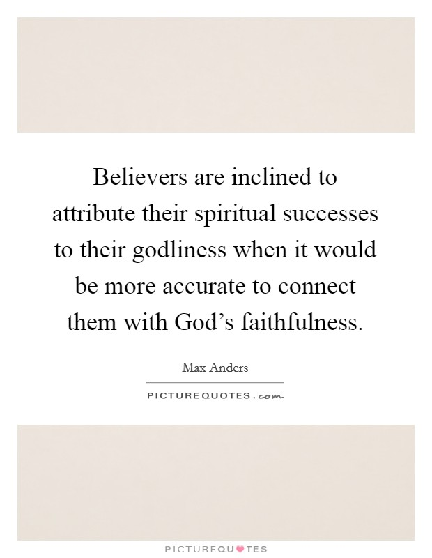 Believers are inclined to attribute their spiritual successes to their godliness when it would be more accurate to connect them with God's faithfulness Picture Quote #1