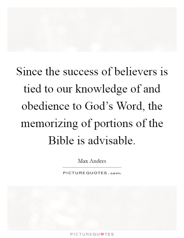 Since the success of believers is tied to our knowledge of and obedience to God's Word, the memorizing of portions of the Bible is advisable Picture Quote #1