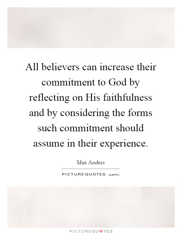 All believers can increase their commitment to God by reflecting on His faithfulness and by considering the forms such commitment should assume in their experience Picture Quote #1