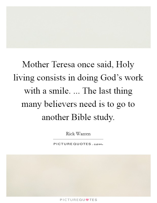 Mother Teresa once said, Holy living consists in doing God's work with a smile. ... The last thing many believers need is to go to another Bible study Picture Quote #1