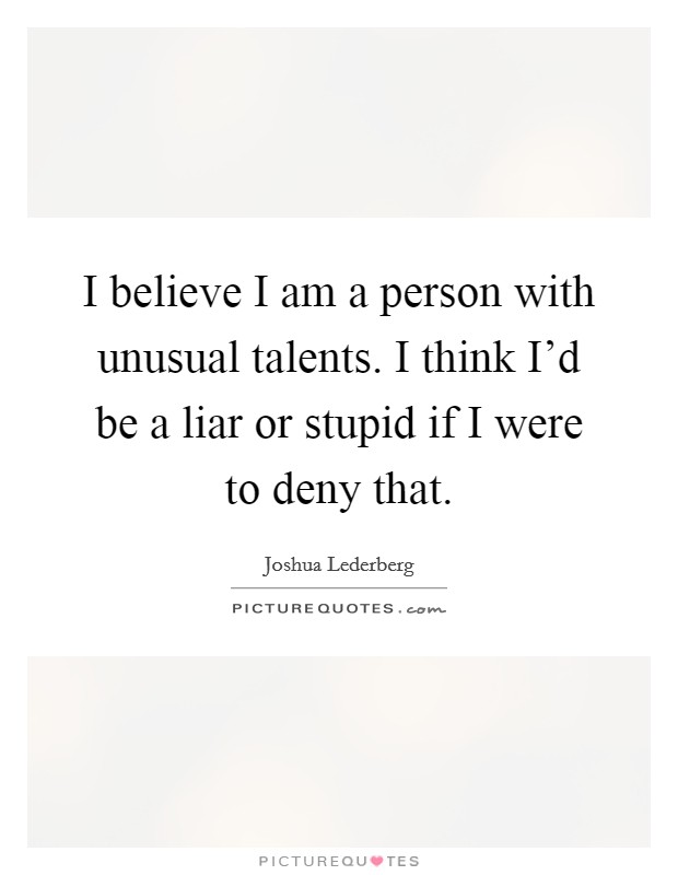 I believe I am a person with unusual talents. I think I'd be a liar or stupid if I were to deny that Picture Quote #1