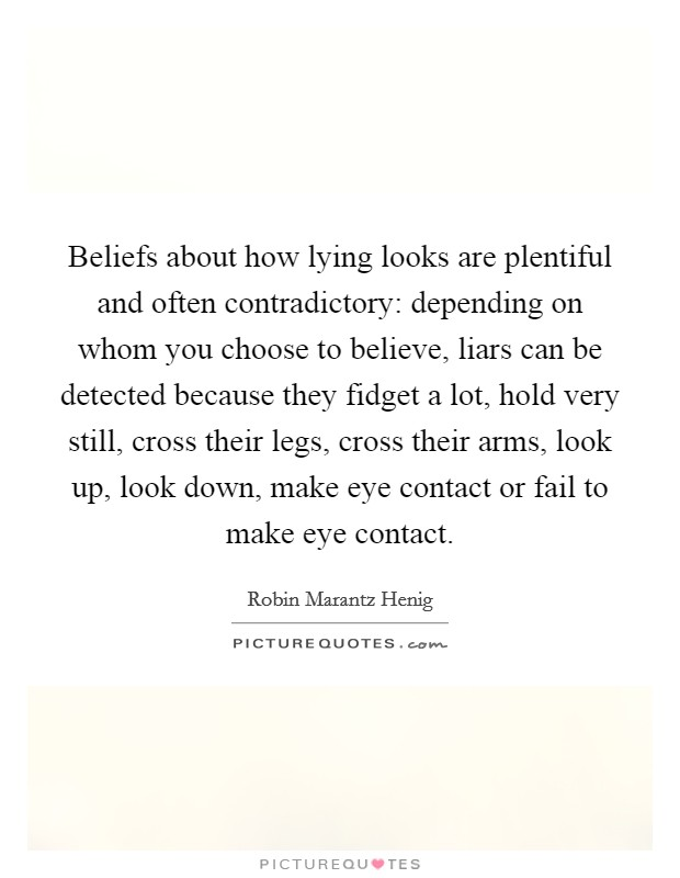 Beliefs about how lying looks are plentiful and often contradictory: depending on whom you choose to believe, liars can be detected because they fidget a lot, hold very still, cross their legs, cross their arms, look up, look down, make eye contact or fail to make eye contact Picture Quote #1