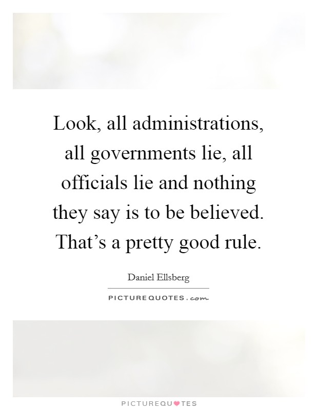 Look, all administrations, all governments lie, all officials lie and nothing they say is to be believed. That's a pretty good rule Picture Quote #1