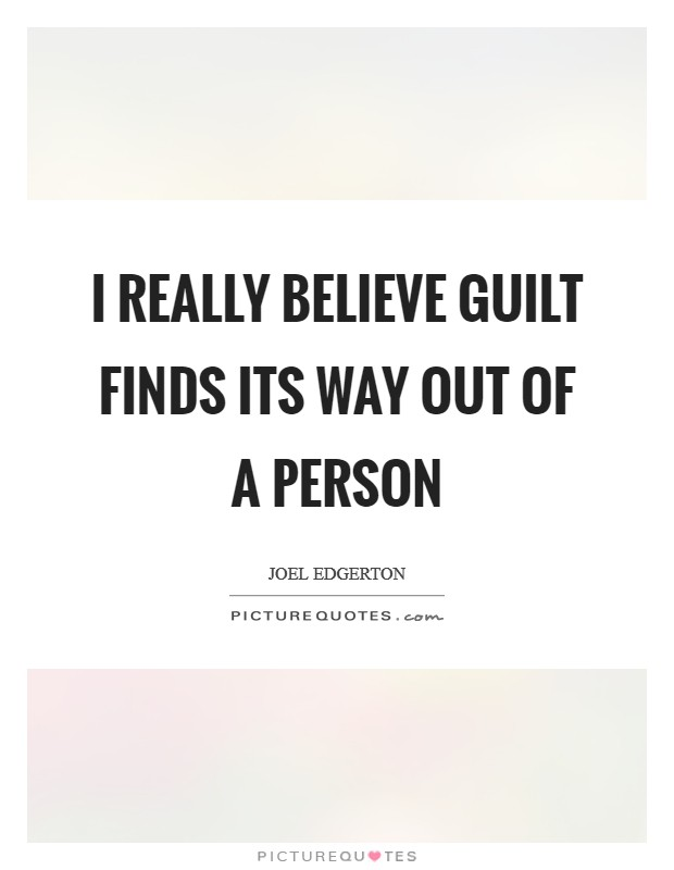 I really believe guilt finds its way out of a person Picture Quote #1