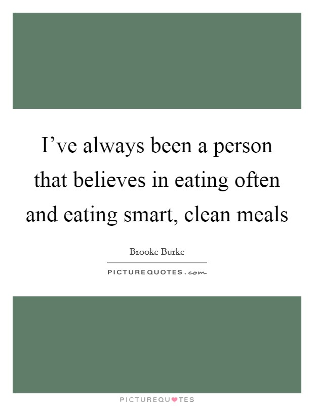 I've always been a person that believes in eating often and eating smart, clean meals Picture Quote #1