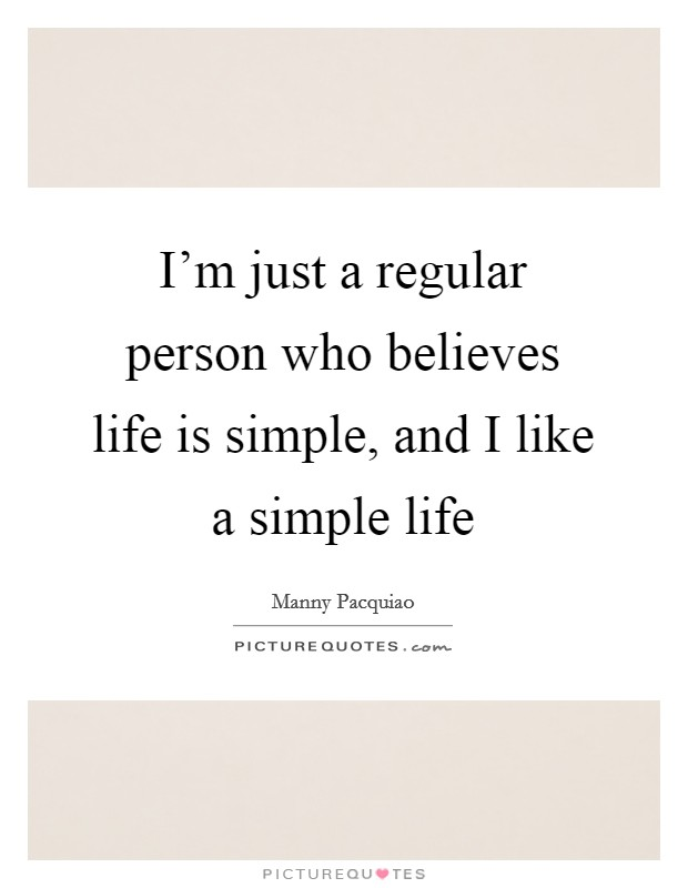 I'm just a regular person who believes life is simple, and I like a simple life Picture Quote #1