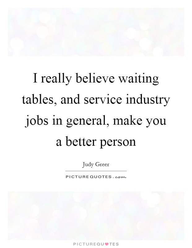 I really believe waiting tables, and service industry jobs in general, make you a better person Picture Quote #1