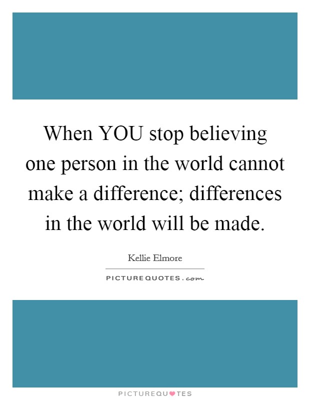 When YOU stop believing one person in the world cannot make a difference; differences in the world will be made Picture Quote #1