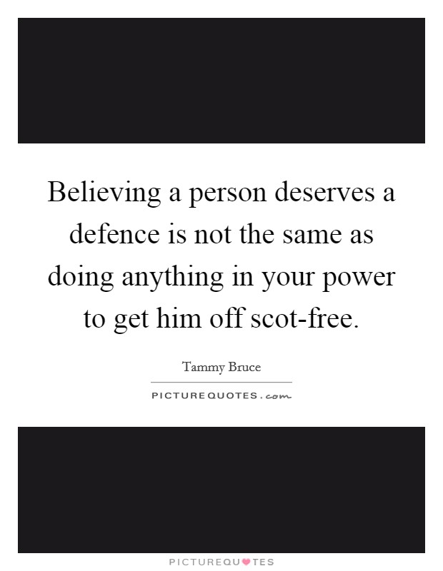 Believing a person deserves a defence is not the same as doing anything in your power to get him off scot-free Picture Quote #1