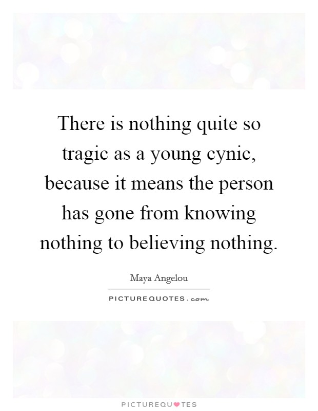 There is nothing quite so tragic as a young cynic, because it means the person has gone from knowing nothing to believing nothing Picture Quote #1
