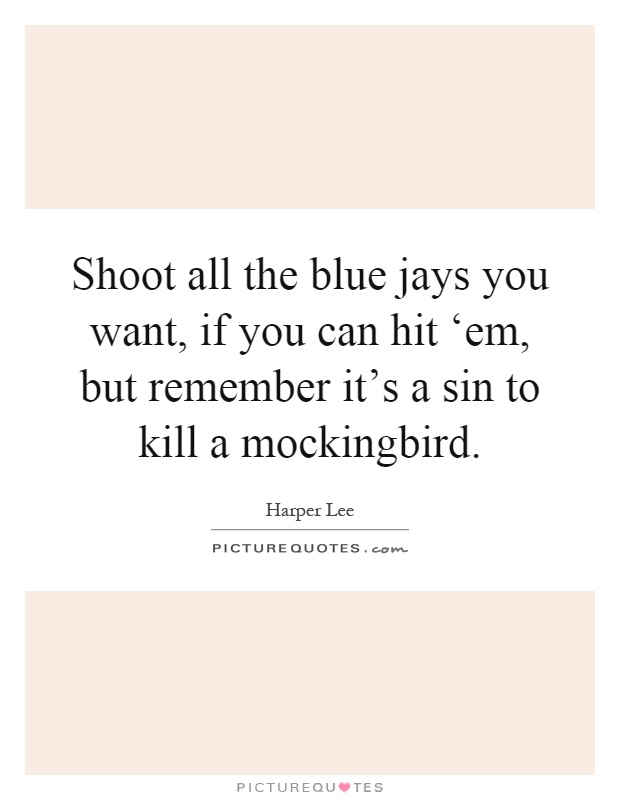 sin to kill a mockingbird It isn't quite a sin to kill a mockingbird, but it is illegal and you could be fined a lot of money if you got caught it's certainly wrong, because one should.