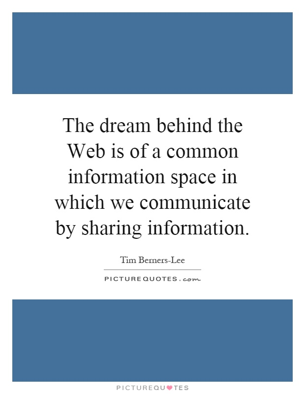 The dream behind the Web is of a common information space in which we communicate by sharing information Picture Quote #1