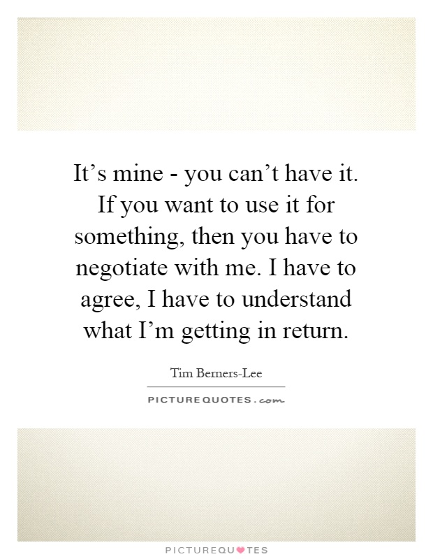 It's mine - you can't have it. If you want to use it for something, then you have to negotiate with me. I have to agree, I have to understand what I'm getting in return Picture Quote #1