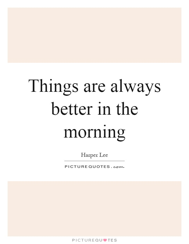 Things are always better in the morning Picture Quote #1