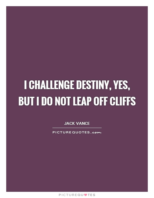 I challenge Destiny, yes, but I do not leap off cliffs Picture Quote #1