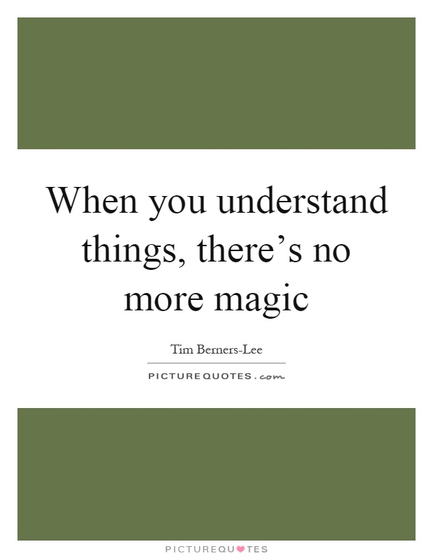 When you understand things, there's no more magic Picture Quote #1