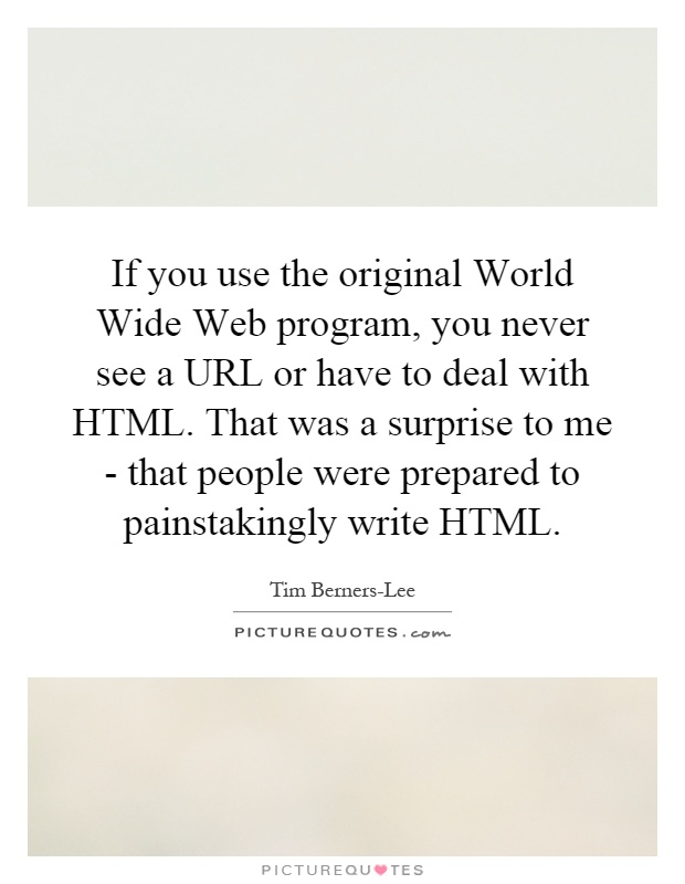 If you use the original World Wide Web program, you never see a URL or have to deal with HTML. That was a surprise to me - that people were prepared to painstakingly write HTML Picture Quote #1