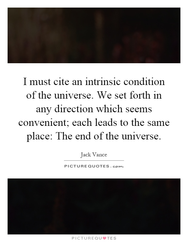I must cite an intrinsic condition of the universe. We set forth in any direction which seems convenient; each leads to the same place: The end of the universe Picture Quote #1