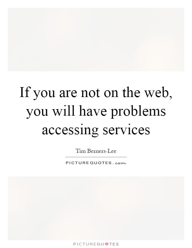 If you are not on the web, you will have problems accessing services Picture Quote #1