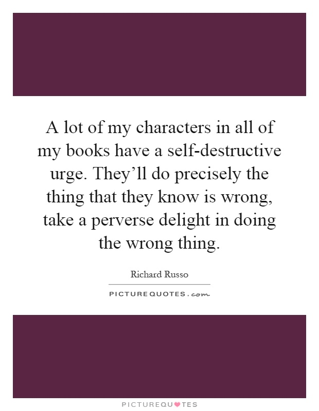 A lot of my characters in all of my books have a self-destructive urge. They'll do precisely the thing that they know is wrong, take a perverse delight in doing the wrong thing Picture Quote #1