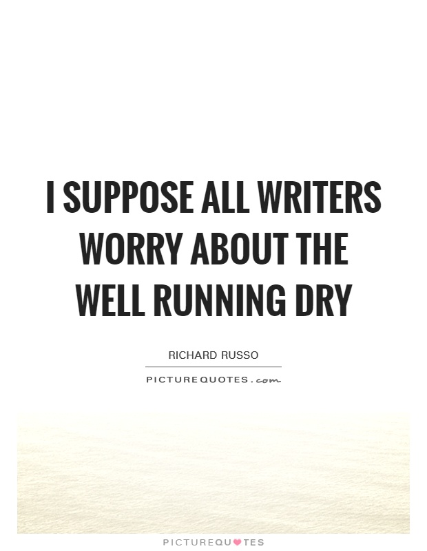 I suppose all writers worry about the well running dry Picture Quote #1