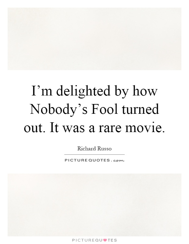 I'm delighted by how Nobody's Fool turned out. It was a rare movie Picture Quote #1