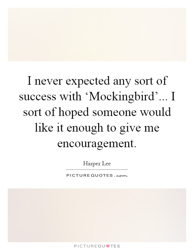 I never expected any sort of success with 'Mockingbird'... I sort of hoped someone would like it enough to give me encouragement Picture Quote #1