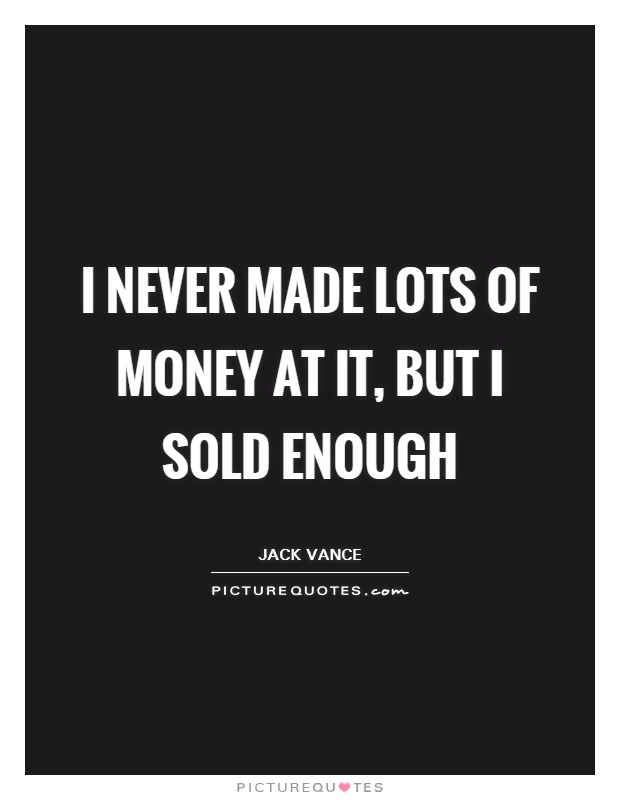 I never made lots of money at it, but I sold enough Picture Quote #1