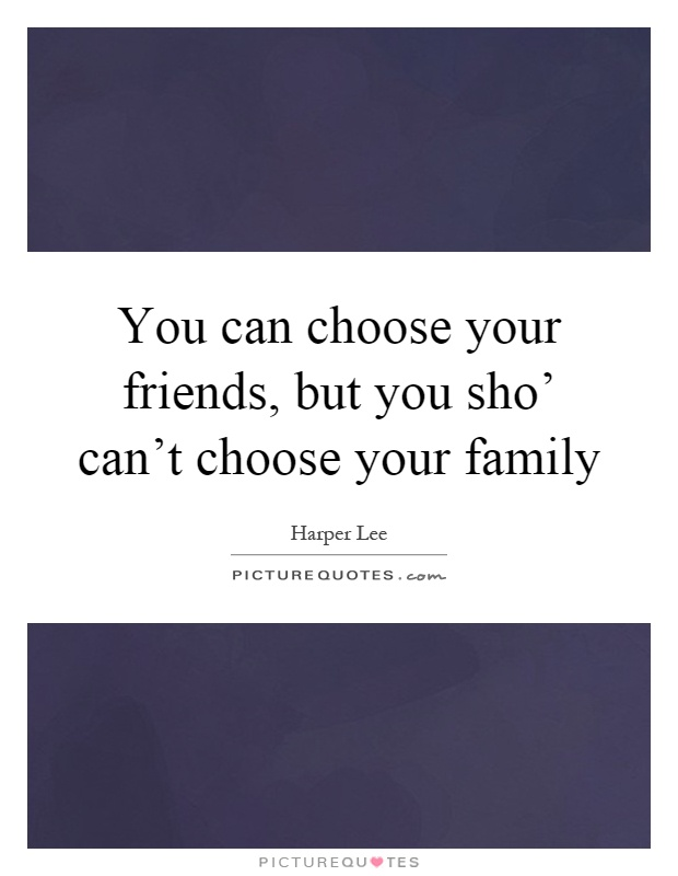 You can choose your friends, but you sho' can't choose your family Picture Quote #1
