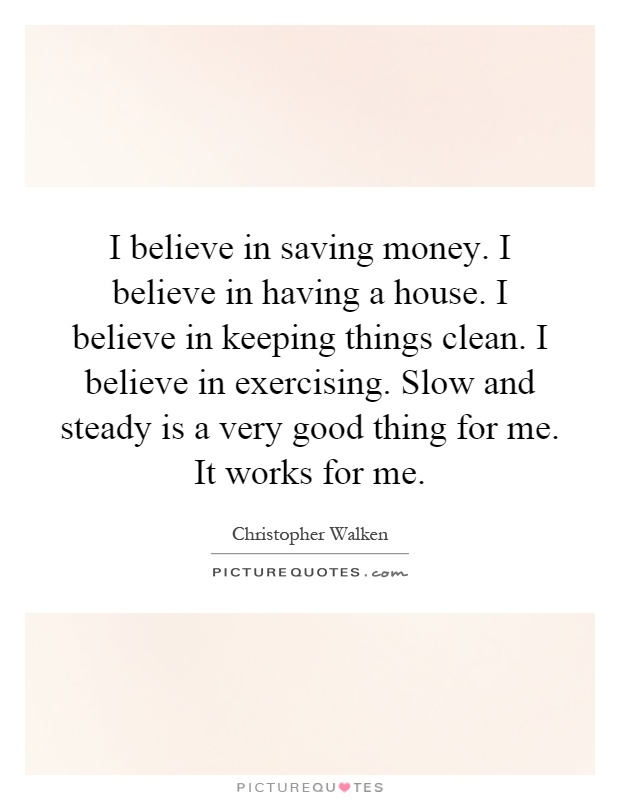 I believe in saving money. I believe in having a house. I believe in keeping things clean. I believe in exercising. Slow and steady is a very good thing for me. It works for me Picture Quote #1