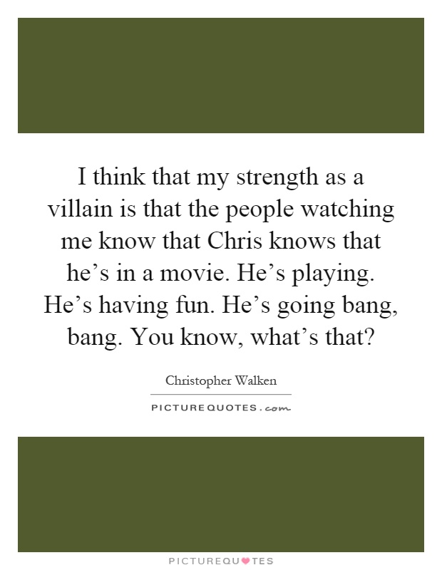 I think that my strength as a villain is that the people watching me know that Chris knows that he's in a movie. He's playing. He's having fun. He's going bang, bang. You know, what's that? Picture Quote #1
