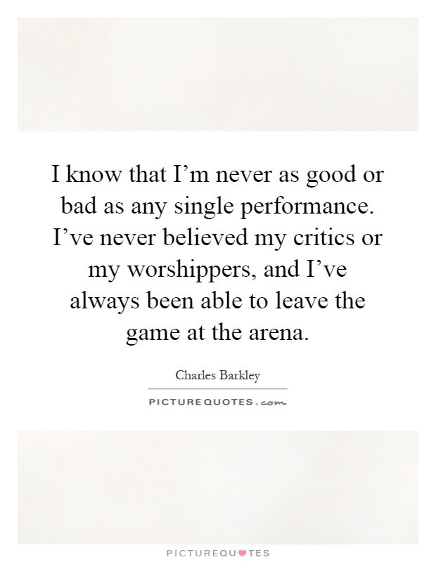 I know that I'm never as good or bad as any single performance. I've never believed my critics or my worshippers, and I've always been able to leave the game at the arena Picture Quote #1