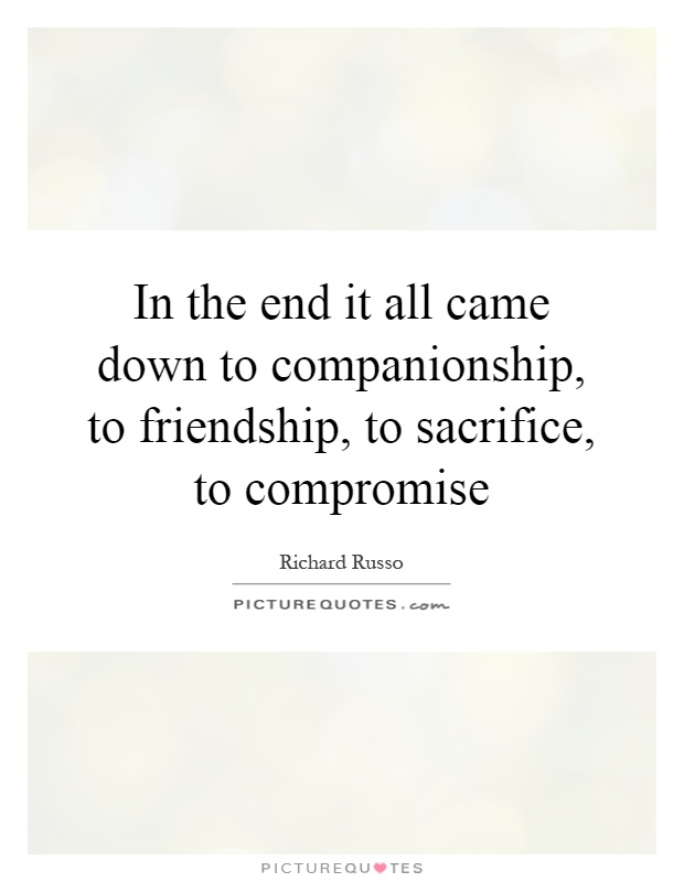 In the end it all came down to companionship, to friendship, to sacrifice, to compromise Picture Quote #1