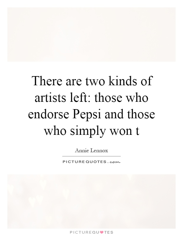 There are two kinds of artists left: those who endorse Pepsi and those who simply won t Picture Quote #1
