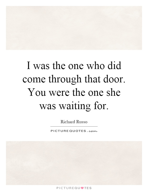 I was the one who did come through that door. You were the one she was waiting for Picture Quote #1
