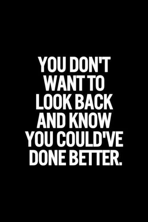 You don't want to look back and know you could've done better Picture Quote #1