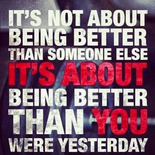 It's not about being better than someone else. It's about being better than you were yesterday Picture Quote #1