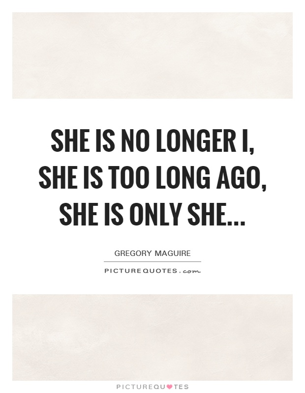 She is no longer I, she is too long ago, she is only she Picture Quote #1