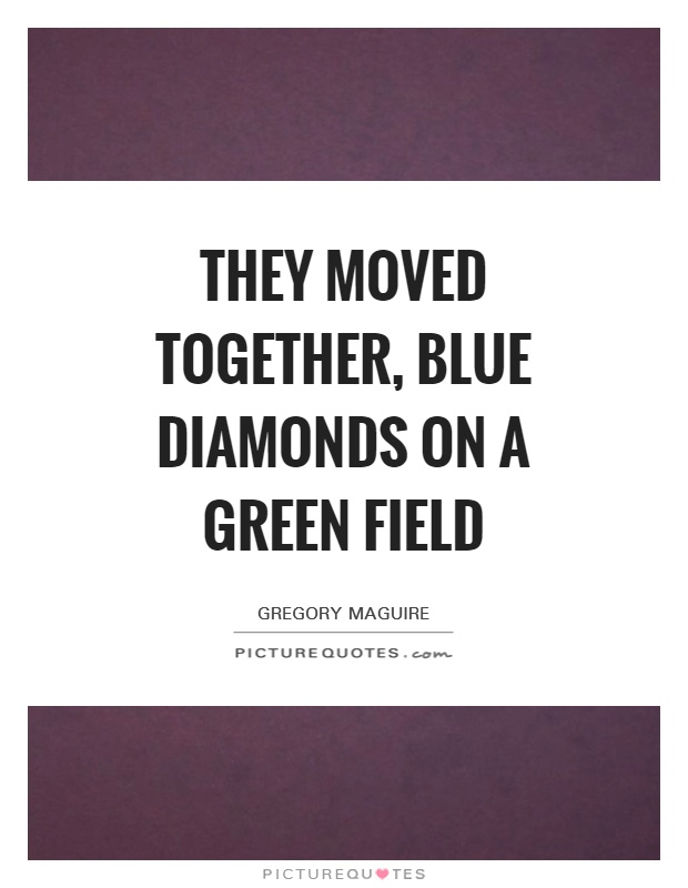 They moved together, blue diamonds on a green field Picture Quote #1