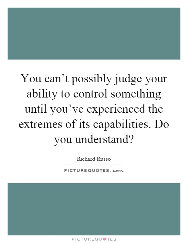 You can't possibly judge your ability to control something until you've experienced the extremes of its capabilities. Do you understand? Picture Quote #1