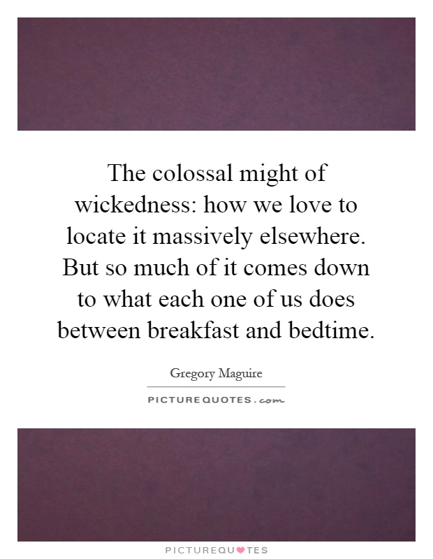 The colossal might of wickedness: how we love to locate it massively elsewhere. But so much of it comes down to what each one of us does between breakfast and bedtime Picture Quote #1