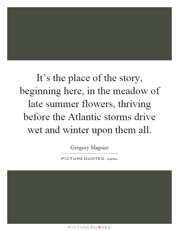 It's the place of the story, beginning here, in the meadow of late summer flowers, thriving before the Atlantic storms drive wet and winter upon them all Picture Quote #1