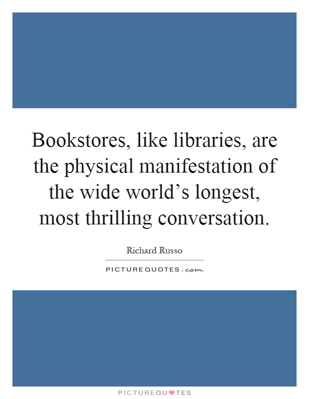 Bookstores, like libraries, are the physical manifestation of the wide world's longest, most thrilling conversation Picture Quote #1