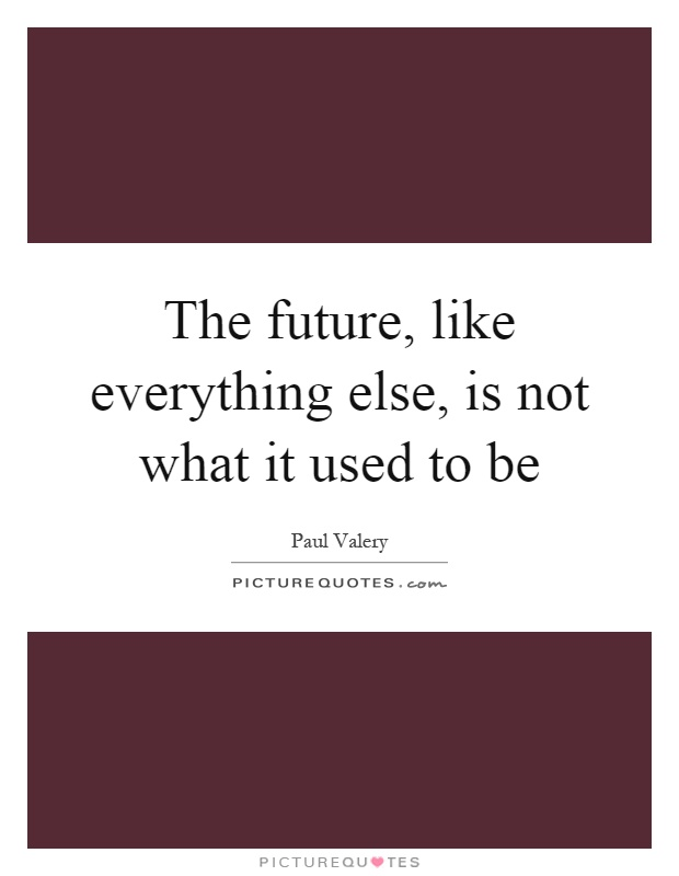 The future, like everything else, is not what it used to be Picture Quote #1