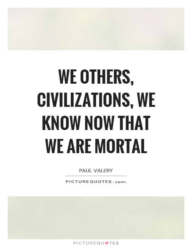 We others, civilizations, we know now that we are mortal Picture Quote #1