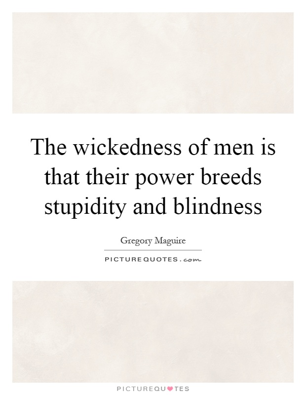 The wickedness of men is that their power breeds stupidity and blindness Picture Quote #1