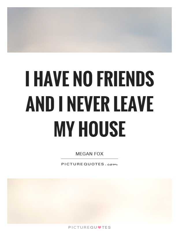 I have no friends and I never leave my house Picture Quote #1