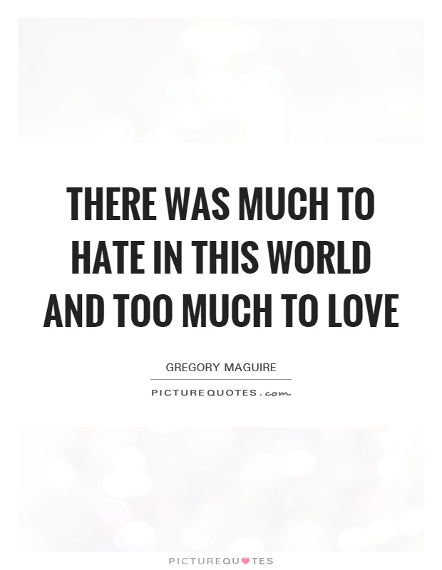 There was much to hate in this world and too much to love Picture Quote #1
